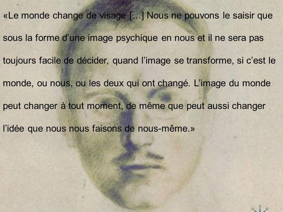 «Le monde change de visage […] Nous ne pouvons le saisir que sous la forme d'une image psychique en nous et il ne sera pas toujours facile de décider, quand l'image se transforme, si c'est le monde, ou nous, ou les deux qui ont changé.
